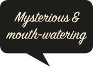 Mysterious & mouth-watering
